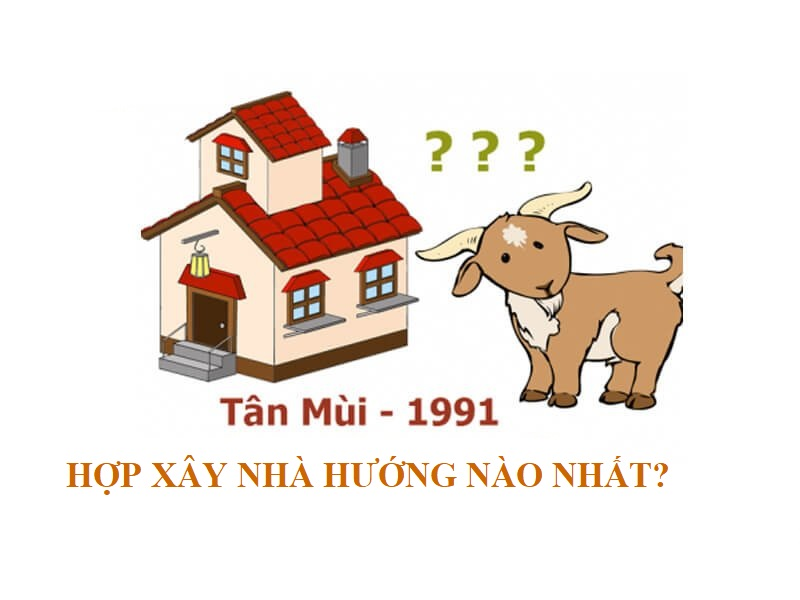 Tuổi Tân Mùi 1991 hợp xây nhà hướng nào nhất?