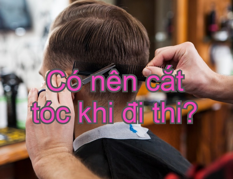 Có nên cắt tóc trước khi thi hay không?