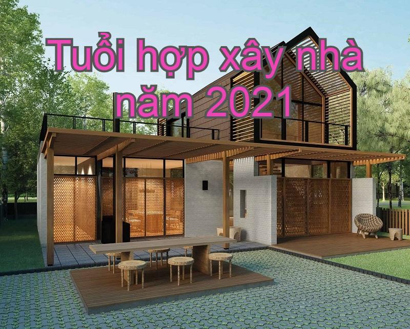Những tuổi hợp xây nhà năm 2021 tốt nhất. Năm 2021 hợp xây nhà tuổi nào?
