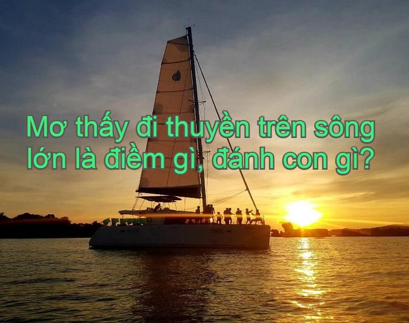 Nằm mơ thấy đi thuyền trên sông lớn là điềm gì, đánh con gì?