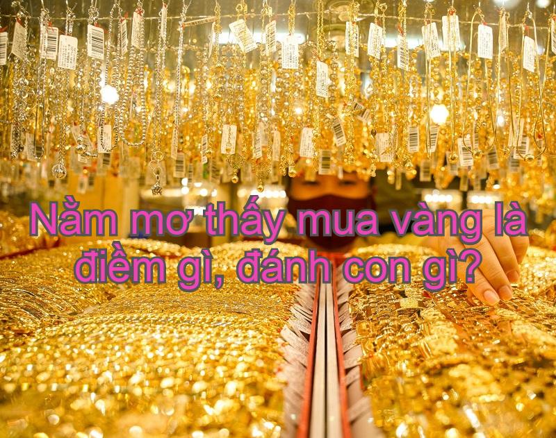 Nằm mơ thấy mua vàng là điềm gì, đánh con gì? Giải mã giấc mơ thấy mua vàng